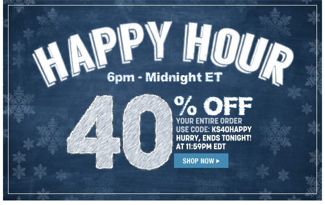 happy hour - 6pm to midnight ET - 40 percent off your entire order - use code: KS40HAPPY - ends tonight at 11:59pm ET - shop now