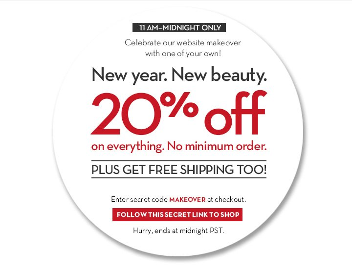11 AM—MIDNIGHT ONLY. Celebrate our website makeover with one of your own! New year. New beauty. 20% off on everything. No minimum order. PLUS GET FREE SHIPPING TOO! Enter secret code MAKEOVER at checkout. FOLLOW THIS SECRET LINK TO SHOP. Hurry, ends at midnight PST.