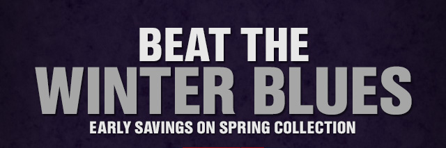 BEAT THE WINTER BLUES EARLY SAVINGS ON SPRING COLLECTION