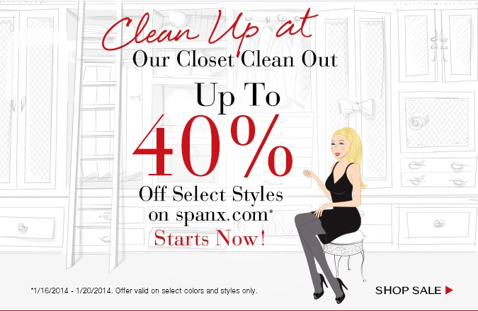 Clean Up at Our Closet Clean Out. Up To 40% Off Select Styles on Spanx.com Starts Now! Offer valid 1/16/2014 - 1/20/2014 on select colors and styles only. Shop Sale!