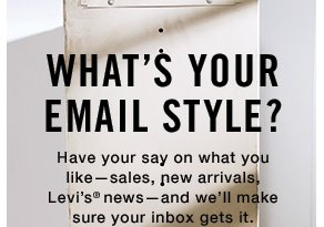 What's Your Email Style? Have your say on what you like—sales, new arrivals, Levi's® news—and we'll make sure your inbox gets it.