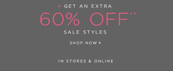 + GET AN EXTRA 60% OFF** SALE STYLES SHOP NOW  IN STORES & ONLINE