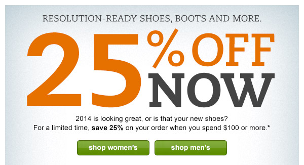 Resolution-Ready Shoes, Boots and More. 25% OFF NOW: 2014 is looking great, or is that your new shoes? For a limited time, save 25% on your order when you spend $100 or more.*
