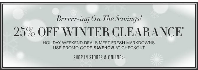 Brrrrr-ing On The Savings! 25% OFF WINTER CLEARANCE* - HOLIDAY WEEKEND DEALS MEET FRESH MARKDOWNS - Use promo code SAVENOW at checkout -- SHOP IN STORES & ONLINE