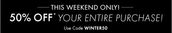 THIS WEEKEND ONLY!  Enjoy 50% Off* Your Entire Purchase!  Use Code Winter50