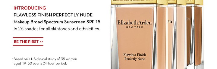 INTRODUCING. FLAWLESS FINISH PERFECTLY NUDE Makeup Broad Spectrum Sunscreen SPF 15. In 26 shades for all skintones and ethnicities. BE THE FIRST. *Based on US clinical study of 35 women aged 19-60 over a 24-hour period.