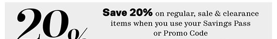 Save 20% on regular, sale & clearance items when you use your Savings Pass or Promo Code