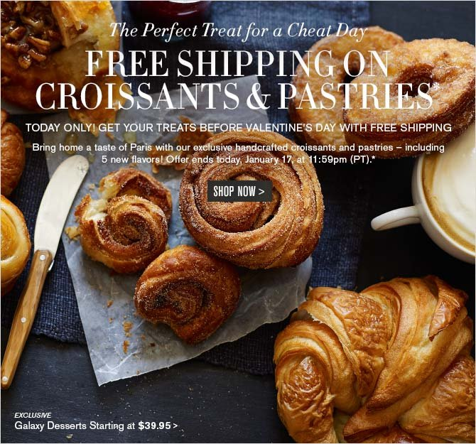 The Perfect Treat for a Cheat Day - FREE SHIPPING ON CROISSANTS & PASTRIES* - TODAY ONLY! GET YOUR TREATS BEFORE VALENTINE'S DAY WITH FREE SHIPPING - Bring home a taste of Paris with our exclusive handcrafted croissants and pastries - including 5 new flavors! -- Offer ends today, January 17, at 11:59pm (PT).* -- SHOP NOW