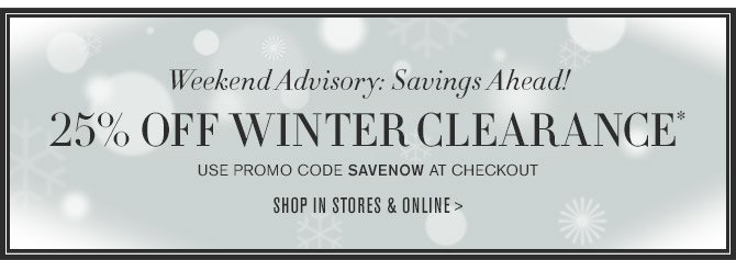 Weekend Advisory: Savings Ahead! - 25% OFF WINTER CLEARANCE* - Use promo code SAVENOW at checkout -- SHOP IN STORES & ONLINE