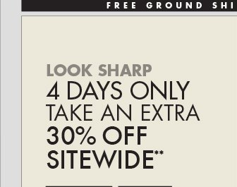 LOOK SHARP 4 DAYS ONLY TAKE AN EXTRA 30% OFF SITEWIDE**