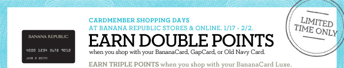 LIMITED TIME ONLY | CARDMEMBER SHOPPING DAYS AT BANANA REPUBLIC STORES & ONLINE. 1/17 - 2/2. EARN DOUBLE POINTS when you shop with your BananaCard, GapCard, or Old Navy Card. EARN TRIPLE POINTS when you shop with your BananaCard Luxe.