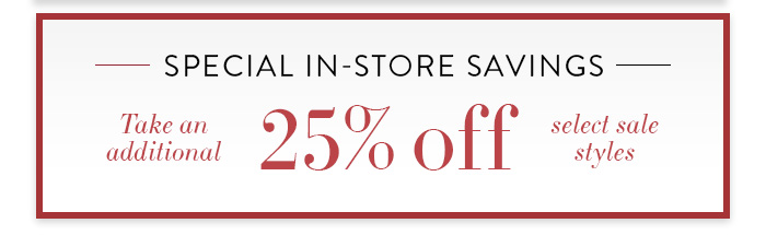 Special In-Store Savings Take an additional 25% off select sale styles Find a Store »