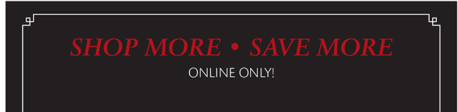 SHOP MORE | SAVE MORE | ONLINE ONLY!