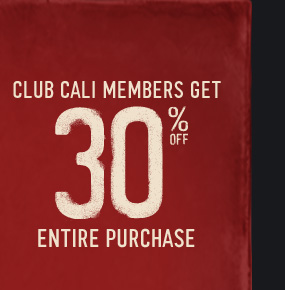 CLUB CALI MEMBERS GET 30% OFF  ENTIRE PURCHASE