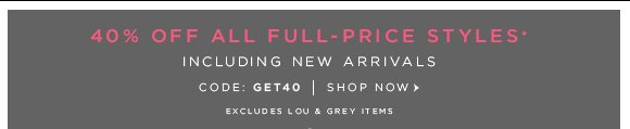 40% OFF FULL-PRICE STYLES* INCLUDING NEW ARRIVALS CODE: GET40 | SHOP NOW EXCLUDES LOU & GREY ITEMS                            +