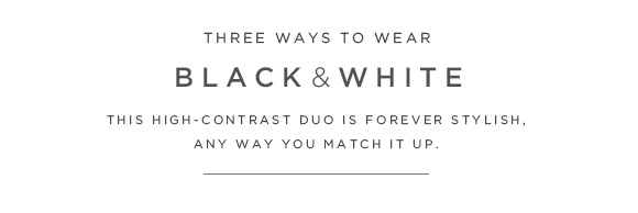 THREE WAYS TO WEAR BLACK & WHITE THIS HIGH-CONTRAST DUO IS FOREVER STYLISH, ANY WAY YOU MATCH IT UP.