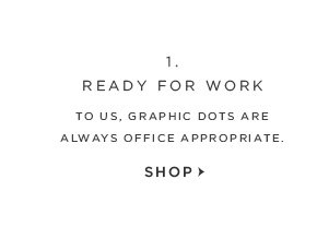 1. READY FOR WORK TO US, GRAPHIC DOTS ARE  ALWAYS OFFICE APPROPRIATE. SHOP