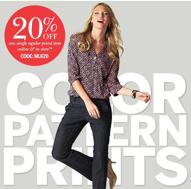 Color, Pattern, Prints! 20% Off any single regular priced item online and in store!* Use Code: MLK20