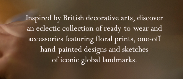 Inspired by British decorative arts, discover an eclectic collection of ready-to-wear and accessories featuring floral prints, one-off hand-painted designs and sketches of iconic global landmarks.