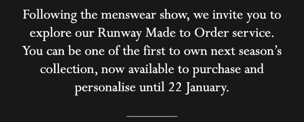 Following the menswear show, we invite you to explore our Runway Made to Order service. You can be one of the first to own next season's collection, now available to purchase and personalise until 22 January.