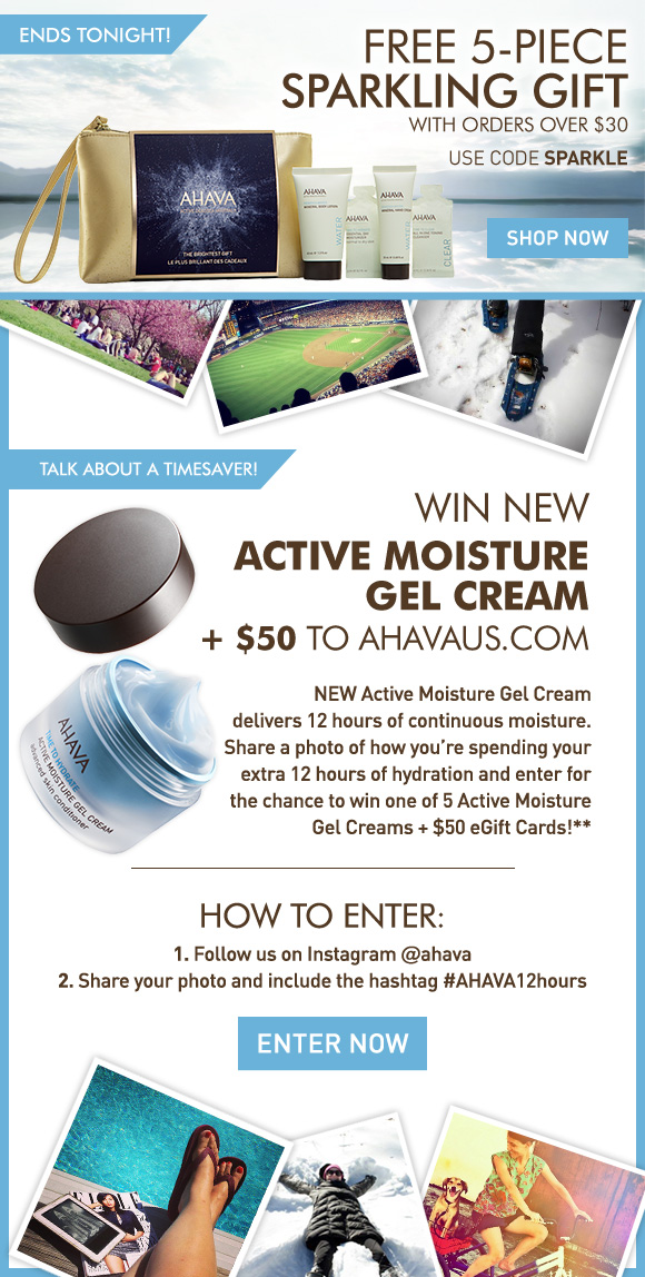 Ends Tonight! FREE 5-piece sparkling gift with orders over $30 Use code SPARKLE Shop Now Win NEW Active Moisture Gel Cream + $50 to ahavaus.com Talk about a timesaver! NEW Active Moisture Gel Cream delivers 12 hours of continuous moisture. Share a photo of how you're spending your extra 12 hours of hydration and enter for the chance to win one of 5 Active Moisture Gel Creams + $50 eGift Cards!** How To Enter: 1.	Follow us on Instagram @ahava 2.	Share your photo and include the hashtag #AHAVA12hours Enter Now