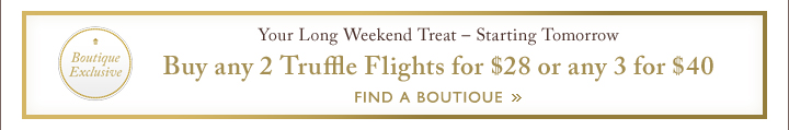 Your Long Weekend Treat - Starting Tomorrow Buy any 2 Truffle Flights for $28 or any 3 for $40 | FIND A BOUTIQUE »