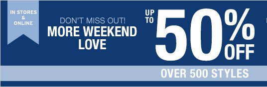 IN STORES & ONLINE | DON'T MISS OUT! MORE WEEKEND LOVE | UP TO 50% OFF OVER 500 STYLES