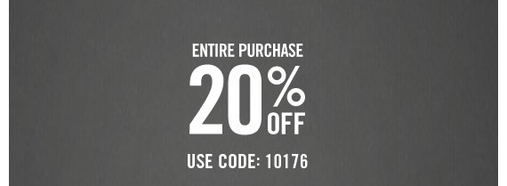 ENTIRE  PURCHASE 20% OFF USE CODE: 10176