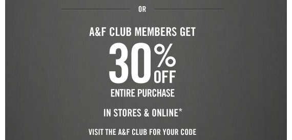 OR A&F  CLUB MEMBERS GET 30% OFF ENTIRE PURCHASE IN STORES & ONLINE* VISIT THE A&F CLUB FOR YOUR CODE