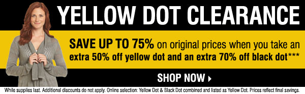 Yellow Dot Clearance - Save up to 75% on  original prices when you take an extra 50% off Yellow Dot and an extra  70% off Black Dot*** Shop now.