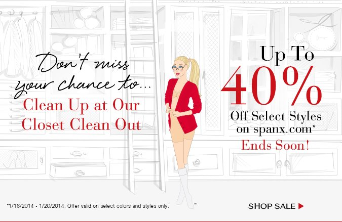 Don't Miss Your Chance To…Clean Up at Our Closet Clean Out! Up To 40% Off Select Styles on spanx.com. Offer valid 1/16/2014 - 1/20/2014 on select styles and colors only. Shop Sale!