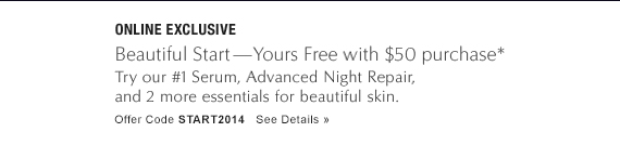 ONLINE EXCLUSIVE Beautiful Start—Yours Free with $50 purchase*  Try our #1 Serum, Advanced Night Repair,  And 2 more essentials for beautiful skin.  Offer Code: START2014 See Details »