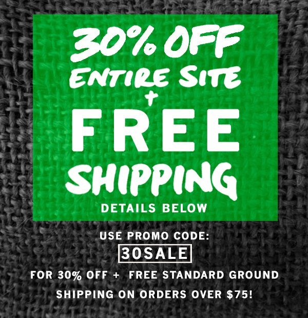 30% Off entire site + Free Standard ground shipping on orders over $75. Use code 30SALE.