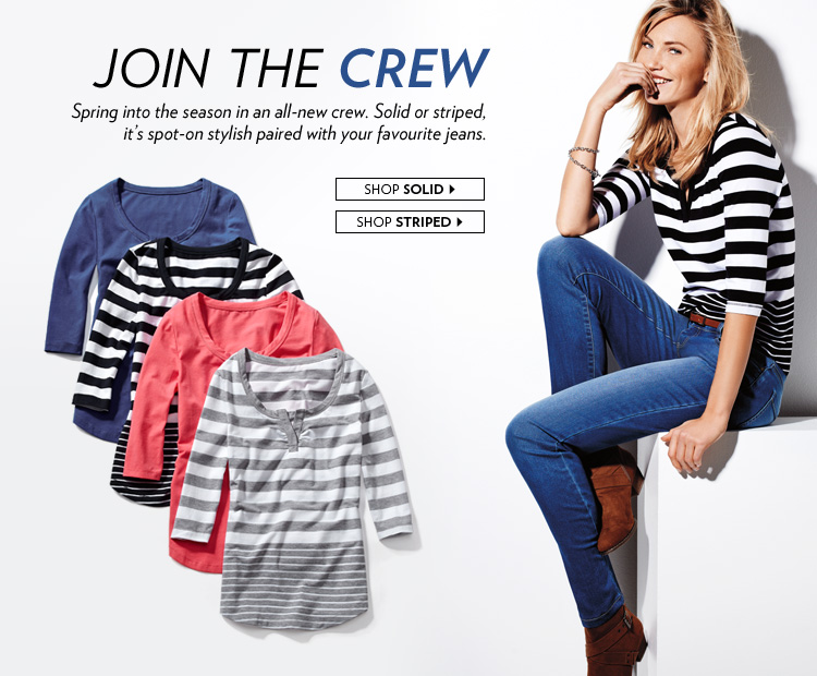 Join the Crew   Spring into the season in an all-new crew. Solid or striped, it's spot-on stylish paired with your favourite jeans.