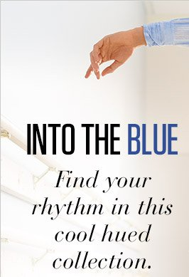 INTO THE BLUE | Find your rhythm in this cool hued collection.