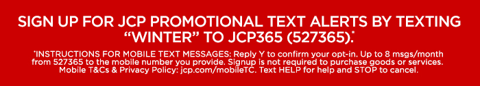 "SIGN UP FOR JCP PROMOTIONAL TEXT ALERTS BY TEXTING ""WINTER"" TO JCP365 (527365).* *INSTRUCTIONS FOR MOBILE TEXT MESSAGES: Reply Y to confirm your opt-in. Up to 8 msgs/month from 527365 to the mobile number you provide. Signup is not required to purchase goods or services. Mobile T&Cs & Privacy Policy: jcp.com/mobileTC. Text HELP for help and STOP to cancel."