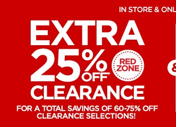 IN STORE & ONLINE • ENDS 1/20   EXTRA 25% OFF* RED ZONE CLEARANCE FOR A TOTAL SAVINGS OF 60-75% OFF CLEARANCE SELECTIONS!  save on select orig., reg. & sale-priced items