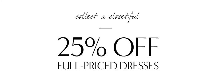 collect a closetful | 25% OFF FULL-PRICED DRESSES
