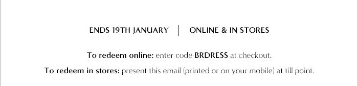 ENDS 19TH JANUARY | ONLINE & IN STORES | To redeem online: enter code BRDRESS at checkout. | To redeem in stores: present this email (printed or on your mobile) at till point.