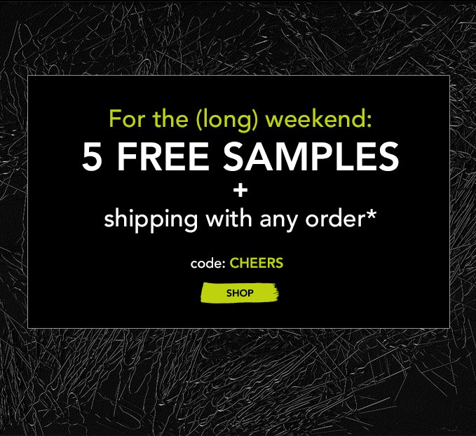 For the (long) weekend: 5 FREE SAMPLES  + shipping with any order* code: CHEERS »SHOP