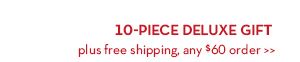 10-PIECE DELUXE GIFT plus free shipping, any $60 order.