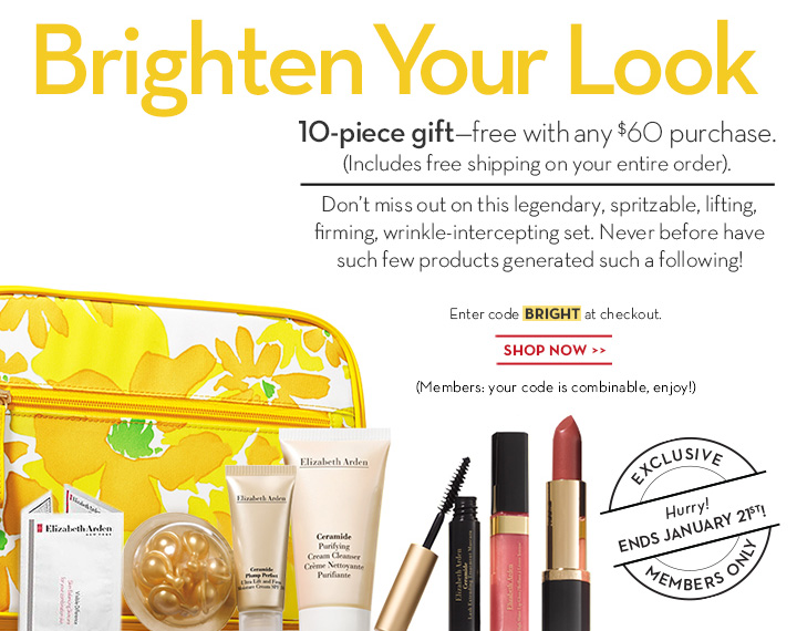 Brighten Your Look. 10-piece gift—free with any $60 purchase. (Includes free shipping on your entire order). Don't miss out on this legendary, spritzable, lifting, firming, wrinkle-intercepting set. Never before have such few products generated such a following! Enter code BRIGHT at checkout. SHOP NOW. (Members: your code is combinable, enjoy!) EXCLUSIVE. Hurry! ENDS JANUARY 21st! MEMBERS ONLY.