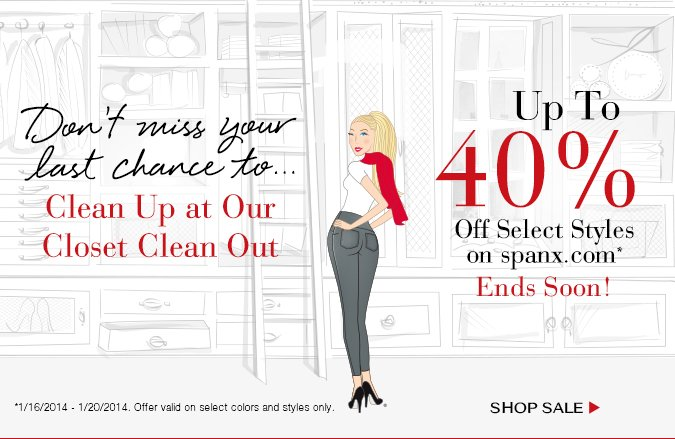 Don't Miss Your Chance To…Clean Up at Our Closet Clean Out! Up To 40% Off Select Styles on spanx.com Ends Soon. Offer valid 1/16/2014 - 1/20/2014 on select colors and styles only. Shop Sale!