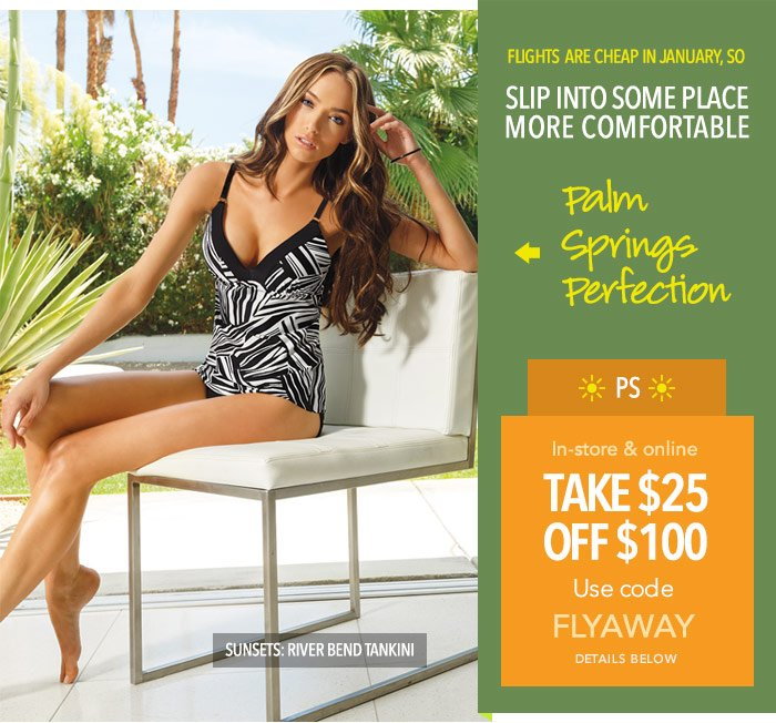 Flights are cheap in January so: SLIP INTO SOME PLACE MORE COMFORTABLE! Try Palm Springs Perfection  -- PS: Take $25 off $100. Use code FLYAWAY online and in-store. Details below.