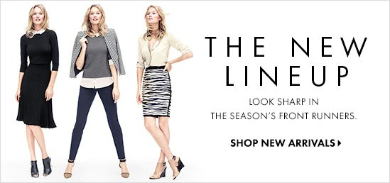 THE NEW LINEUP Look sharp in the season's front runners.  SHOP NEW ARRIVALS