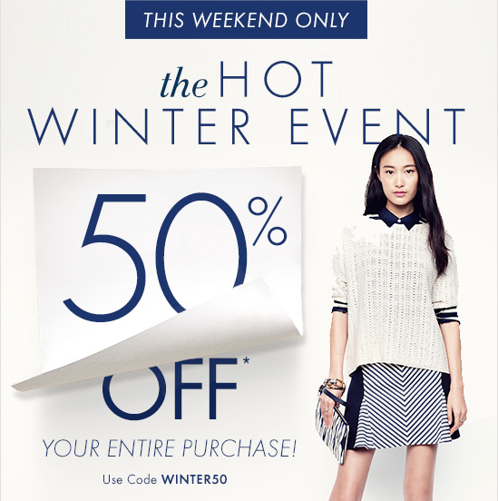 THIS WEEKEND ONLY The HOT WINTER EVENT  50% OFF* YOUR ENTIRE PURCHASE!  Use Code WINTER50