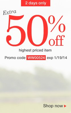 Extra 50% Off highest priced item. Use promo code WW00524. Expires 1/19/14
