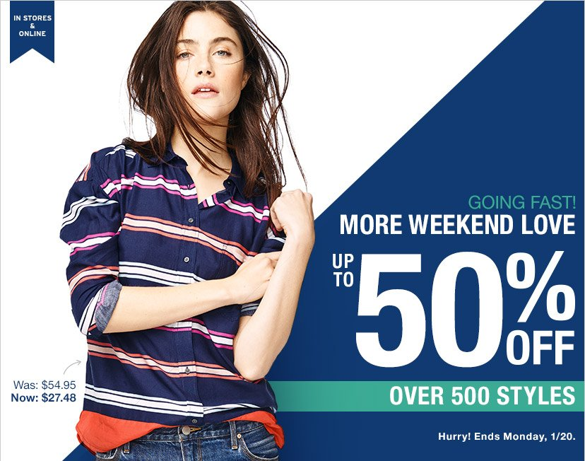 IN STORES & ONLINE | GOING FAST! MORE WEEKEND LOVE | UP TO 50% OFF | OVER 500 STYLES | Hurry! Ends Monday, 1/20.