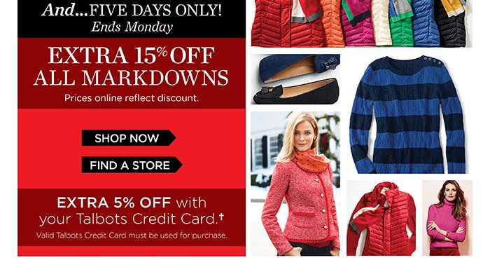 And...Five Days only! Ends Monday. Extra 15% off All Markdowns. Prices online reflect discount. Shop Now. Find a Store. Extra 5% off with your Talbots Credit Card. Valid Talbots Credit Cards must be used for purchase.