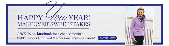 Happy You Year! Makeover Sweepstakes. Like us on Facebook for a chance to win a $500 Talbots Gift Card and a personal styling session!